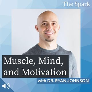 The Spark 016: Muscle, Mind, and Motivation with Dr. Ryan Johnson