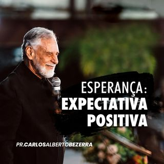 ESPERANÇA: EXPECTATIVA POSITIVA // pr. Carlos Alberto Bezerra