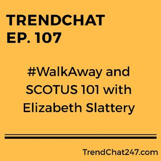 Ep. 107 - #WalkAway and SCOTUS 101 with Elizabeth Slattery