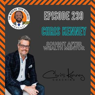 #239 - Chris Kenney, Sought After Wealth Mentor with Chris Kenney Coaching