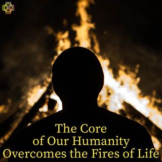 The Core of Our Humanity Overcomes the Fires of Life - Daniel 3's Deeper Meaning