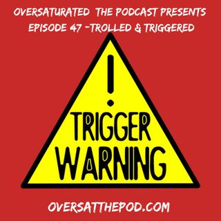 OverSaturated: The Podcast Episode 47 - Trolled & Triggered
