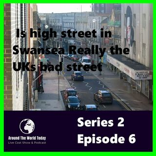 Around the World Today Series 2 Episode 6 -  Is high street in Swansea Really the UKs bad street