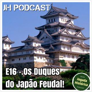 E16 - No capítulo de hoje... Os Duques do Japão feudal.