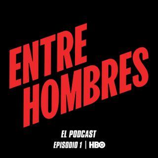 ENTRE HOMBRES EL PODCAST - PARTE 01