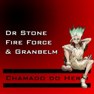 Chamado do Herói 1 - Dr STONE, Fire Force e Granbelm