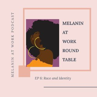 EP 6: Melanin at Work Round Table...Race and Identity