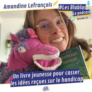 #22 Amandine Lefrancois : Un livre jeunesse pour casser les idées reçues sur le handicap - Les Blablas : Osons parler du handicap.