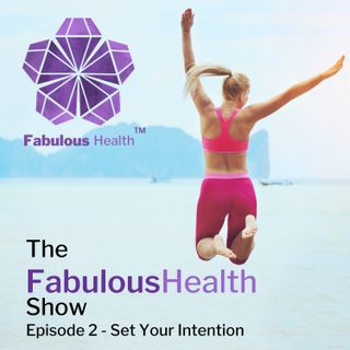 The Fabulous  Health Show Episode 2 - Set Your intention