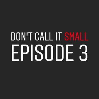 Don't Call It Small Episode 3