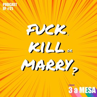 #21 - Fuck, Kill or Marry