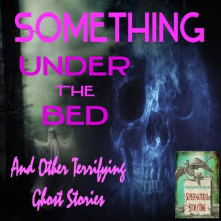Something Under the Bed and Other Terrifying Ghost Stories   Podcast E26