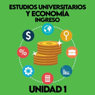 Unidad 1 Estudios Universitarios y Economía - Ingreso
