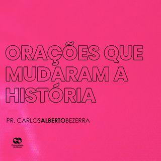 ORAÇÕES QUE MUDARAM A HISTÓRIA // pr. Carlos Alberto Bezerra