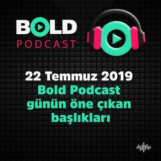 22 Temmuz 2019  Bold Podcast  günün öne çıkan  başlıkları