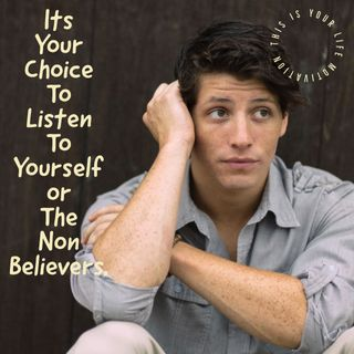 It's Your Choice To listen To Yourself or To The Non-Believers