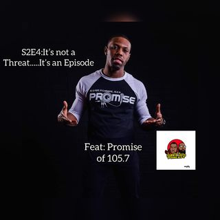 S2E4: It's not a threat.... it's an episode feat Promise of 105.7