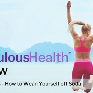 The Fabulous Health Show Episode 13 - How To wean yourself off Soda