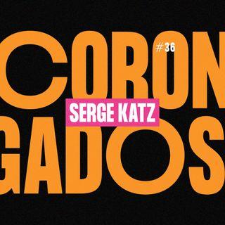 #36 - Corongados: Serge Katz