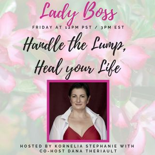 The Kornelia Stephanie Show: Lady Boss: Handle the Lump, Heal your Life with Dana Theriault