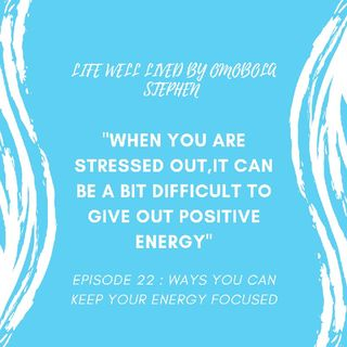 Episode 22: Ways You Can Keep Your Energy Foucused.