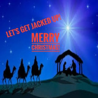 "LET'S GET JACKED UP! ""Merry Christmas"""