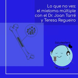 Lo que no ves: el mieloma múltiple con el DrJoanBladéy Teresa Regueiro