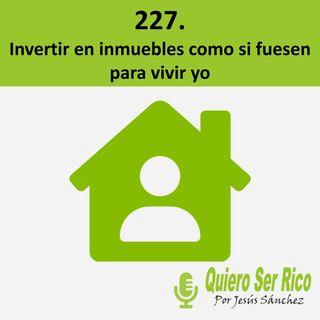 🏠 227. invertir en inmuebles como si fuesen para vivir yo