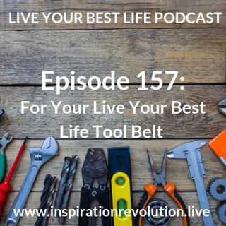 Ep 157 - For Your Live Your Best Life Tool Belt