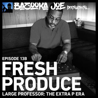 EP#13B - Fresh Produce (Large Professor: The Extra P Era)