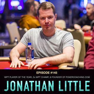 #145 Jonathan Little: WPT Player of the Year, 2x WPT Champ, & Founder of PokerCoaching.com