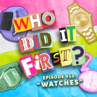 Watches - Episode 13 - Who Did It First?