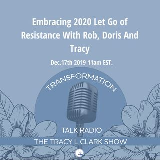 Embracing 2020 Let Go of Resistance With Rob, Doris and Tracy