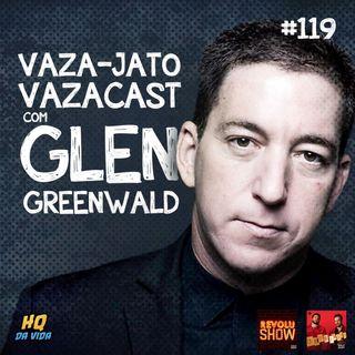 HQ da vida #119 - Vaza-jato, #vazacast com Glen Greenwald
