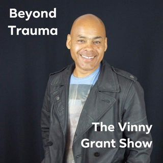 Beyond Trauma: The Vinny Grant Podcast