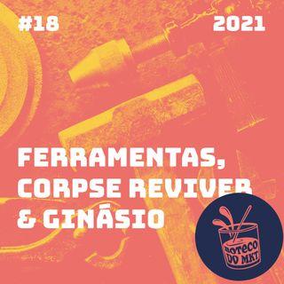 018 - Ferramentas,  Corpse Reviver & Ginásio