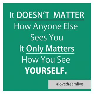 It Doesn't Matter How Anyone Else Sees You, It Only Matters How You See Yourself