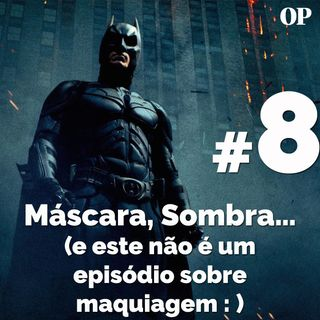 #08 -  Máscara, Sombra… — e este não é um episódio sobre maquiagem :)