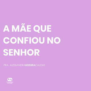 A MÃE QUE CONFIOU NO SENHOR // pra. Alessandra Bezerra Caldas