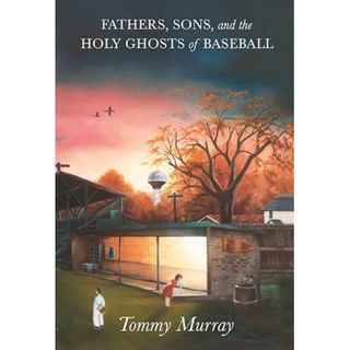 Fathers, Sons, and the Holy Ghosts of Baseball Author Tommy Murray