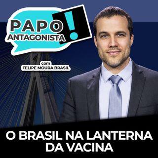 O BRASIL NA LANTERNA DA VACINA - Papo Antagonista com Felipe Moura Brasil