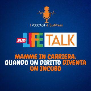 SudLife Talk episodio 17 - Mamme in carriera: quando un diritto diventa un incubo