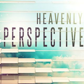 Heavenly Perspective (Part 3)