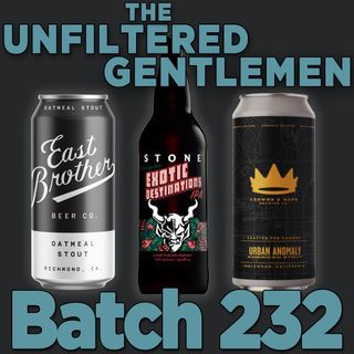 Batch232: Crowns and Hops Urban Anomaly, East Brother Beer's Oatmeal Stout & Stone's Exotic Destinations