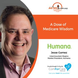 10/28/20: Jesse Gamez, regional president of Humana | A DOSE OF MEDICARE WISDOM | Aging in Portland with Mark Turnbull