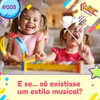 Ep. 05 - E se ... só existisse um estilo musical?