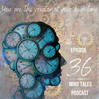 Episode 36 - You are the creator of your own time