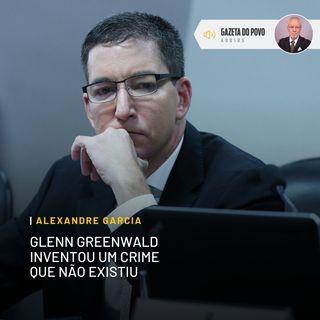 Glenn Greenwald inventou um crime que não existiu