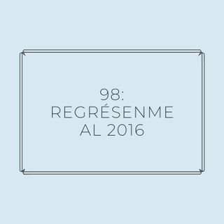 Experimento #EnPantufla 98 - Regrésenme al 2016