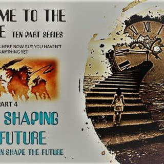 WELCOME TO THE FUTURE PART FOUR GOD IS SHAPING THE FUTURE AND YOU CAN IN 3 WAYS
